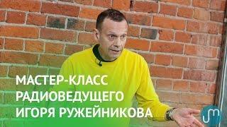 Мастер-класс радиоведущего Игоря Ружейникова