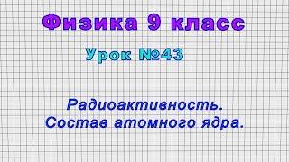 УФизика 9 класс рок 43 - Радиоактивность. Состав атомного ядра.