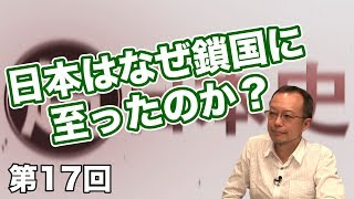第17回 日本はなぜ鎖国に至ったのか?