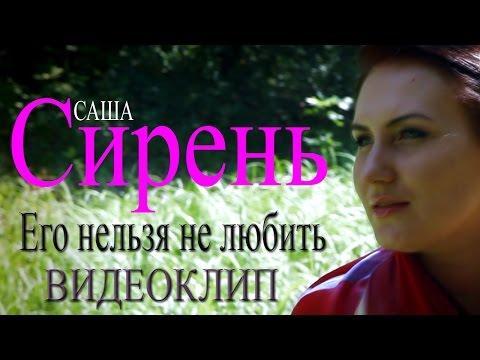 Саша Сирень - Его нельзя не любить (видеоклип)