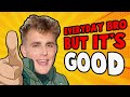 I Made Its Everyday Bro a Good Song