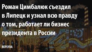 Роман Цимбалюк съездил в Липецк и узнал всю правду о том, работает ли бизнес президента в России