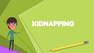 What is Kidnapping? Explain Kidnapping, Define Kidnapping, Meaning of Kidnapping