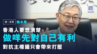 施永青:反對派破壞一國兩制設計原意;香港人對抗中國必遭打壓;中美角力下商界將被迫表態;香港人資產注定消散【經一拆局】