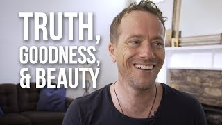 The Importance of Truth, Goodness, and Beauty
