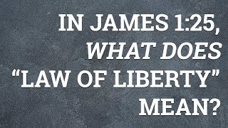 """In James 1:25, What Does """"Law of Liberty"""" Mean?"""