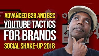 Social Shake Up 2018 | Advanced YouTube Tactics for Brands B2B and B2C