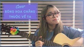 BÔNG HOA CHẲNG THUỘC VỀ TA/VIỆT ft. DEUS - Michelle Ngn (COVER)