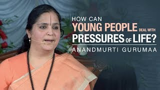 How can young people deal with pressures of life? | Anandmurti Gurumaa