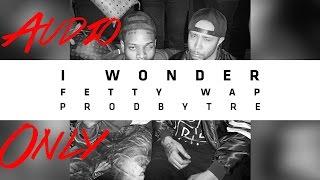 Fetty Wap - I Wonder - Audio Only