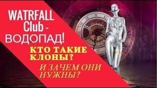 WATRFALL Club   ВОДОПАД! КТО ТАКИЕ КЛОНЫ?  И ЗАЧЕМ ОНИ НУЖНЫ?