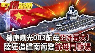【57爆新聞】機庫曝光003航母亞洲最大! 陸狂造艦南海變「航母鬥獸場」