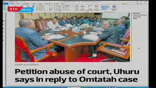 Petition abuse of court, Uhuru says in reply to Omtatah case, Press Review