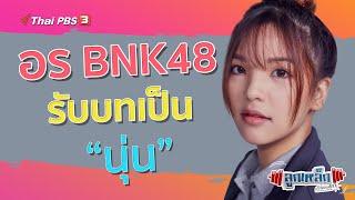 """ลูกเหล็ก เด็กชอบยก - อร BNK48 รับบทเป็น """"นุ่น"""" l ลูกเหล็กเด็กชอบยก"""