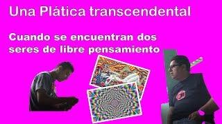 Plática Trascendental - Esto sucede cuando se encuentran dos pensadores libres