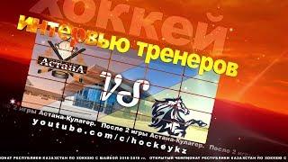 Интервью тренеров ХК «Астана» и ХК «Кулагер» по итогам двух матчей