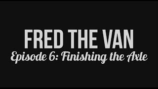 Fred the Van - Episode 6: Finishing the Axle
