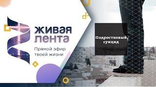 Живая лента | Выпуск 23 | Подростковый суицид