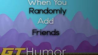 When You Randomly Add Friends - GT Humor