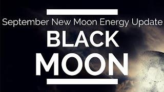 September New Moon: (Black Moon) - ENERGY UPDATE