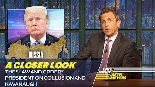 "Seth takes a closer look at President Trump defending himself against accusations of Russian collusion and defending his Supreme Court nominee against accusations of sexual assault. » Subscribe to Late Night: http://bit.ly/LateNightSeth » Get more Late Night with Seth Meyers: http://www.nbc.com/late-night-with-seth-meyers/ » Watch Late Night with Seth Meyers Weeknights 12:35/11:35c on NBC.  LATE NIGHT ON SOCIAL Follow Late Night on Twitter: https://twitter.com/LateNightSeth Like Late Night on Facebook: https://www.facebook.com/LateNightSeth Find Late Night on Tumblr: http://latenightseth.tumblr.com/ Connect with Late Night on Google+: https://plus.google.com/+LateNightSeth/videos  Late Night with Seth Meyers on YouTube features A-list celebrity guests, memorable comedy, and topical monologue jokes.  NBC ON SOCIAL  Like NBC: http://Facebook.com/NBC Follow NBC: http://Twitter.com/NBC NBC Tumblr: http://NBCtv.tumblr.com/ NBC Pinterest: http://Pinterest.com/NBCtv/ NBC Google+: https://plus.google.com/+NBC YouTube: http://www.youtube.com/nbc NBC Instagram: http://instagram.com/nbctv  The ""Law and Order"" President on Collusion and Kavanaugh: A Closer Look- Late Night with Seth Meyers https://youtu.be/y6COgz_Lg-Q   Late Night with Seth Meyers http://www.youtube.com/user/latenightseth"