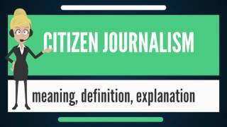 What Is CITIZEN JOURNALISM? What Does CITIZEN JOURNALISM Mean? CITIZEN JOURNALISM Meaning