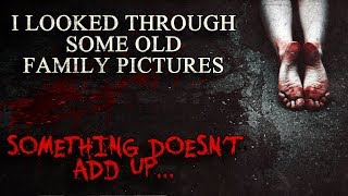 """""""I Looked Through Some Old Family Pictures. Something Doesn't Add Up..."""" Creepypasta"""