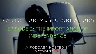 Radio For Music Creators - Ep 2: The Importance of Independence
