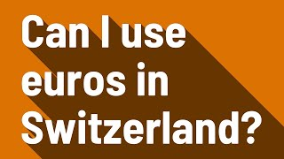 Can I use euros in Switzerland?