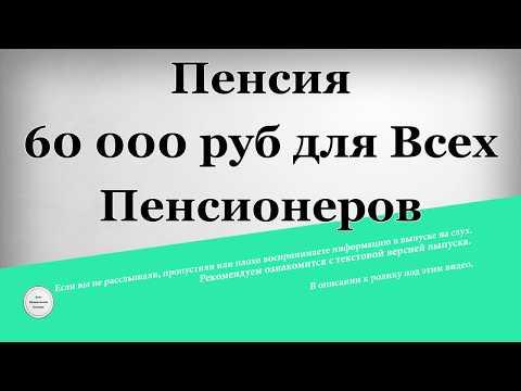 Пенсия 60 000 Рублей Для Всех Пенсионеров