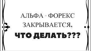 Альфа форекс закрывается. Что делать???