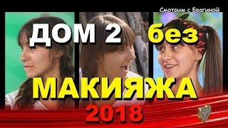 ДОМ 2:  Девушки без МАКИЯЖА!   2018 год!