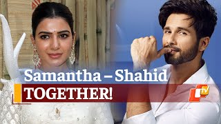 Samantha & Shahid Kapoor Together? This Is Excitement Next-Level For Fans | OTV News