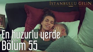 İstanbullu Gelin 55. Bölüm - En Huzurlu Yerde