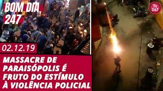Bom Dia 247 (2.12.19) - Massacre de Paraisópolis é fruto do estímulo à violência policial