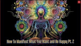 How To Manifest What You Want and Be Happy PT. 2