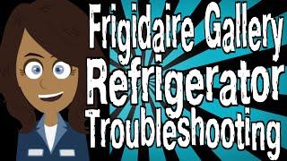 Frigidaire Gallery Refrigerator Troubleshooting