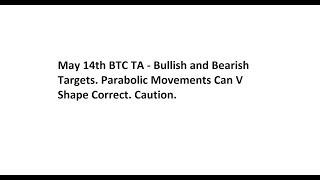 May 14th BTC TA - Bullish and Bearish Targets. Parabolic Movements Can V Shape Correct. Caution.