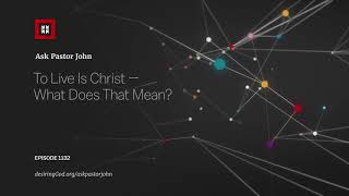 To Live Is Christ — What Does That Mean? // Ask Pastor John