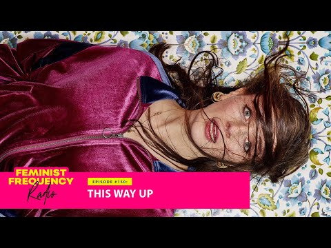 THIS WAY UP and how living life on the edge doesn't mean you're alone | Feminist Frequency Radio 150