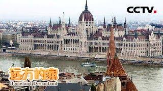 《远方的家》 20180427 一带一路(349)匈牙利 初识布达佩斯 | CCTV中文国际