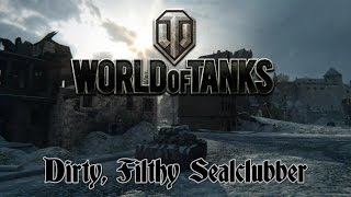 World of Tanks - Dirty, Filthy Sealclubber