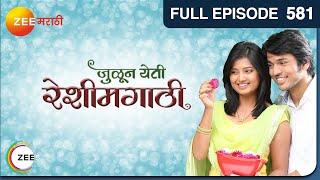 Julun Yeti Reshimgathi | Romantic Marathi Serial | Full Episode - 581 | Zee Marathi