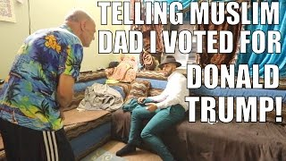 TELLING MUSLIM DAD I VOTED FOR DONALD TRUMP!!