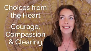 Choices from the Heart – Courage, Compassion and Clearing