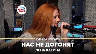 Лена Катина - Нас Не Догонят (#LIVE Авторадио)