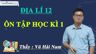 Ôn tập học kì 1 – Địa lí 12 – Thầy Vũ Hải Nam