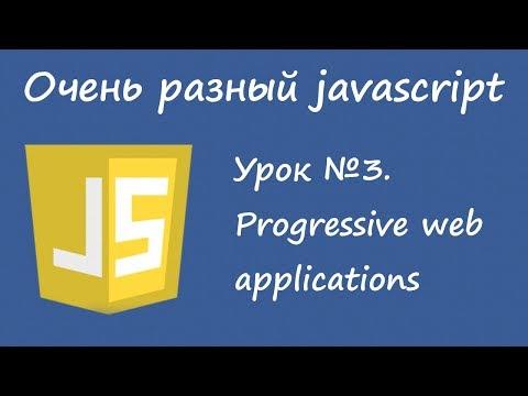 Очень разный Javascript. Урок 3. Progressive Web Applications.