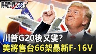 川普G20後又變!?美將售台66架最新F-16V 搭載飛彈看到哪打到哪! 關鍵時刻20190704-2 馬西屏 陳東豪