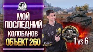 ЭПИК! Объект 260 - МОЙ ПОСЛЕДНИЙ КОЛОБАНОВ - 1 против 6!